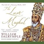 The Last Mughal: The Fall of a Dynasty, Delhi, 1857 | William Dalrymple