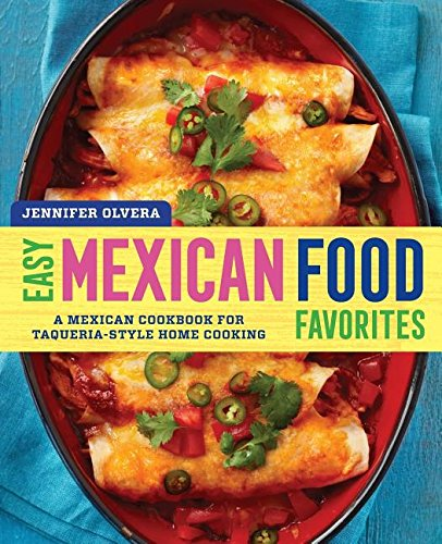 Easy Mexican Food Favorites: A Mexican Cookbook for Taqueria-Style Home Cooking by Jennifer Olvera