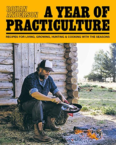 A Year of Practiculture: Recipes for Living, Growing, Hunting & Cooking by Rohan Anderson