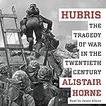 Hubris: The Tragedy of War in the Twentieth Century | Alistair Horne