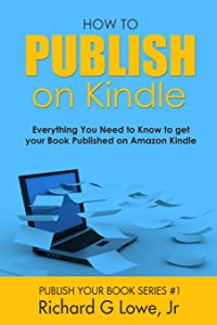 How to Publish on Kindle: Everything You Need to Know to get your Book Published on Amazon Kindle (Publish Your Book) (Volume 1)