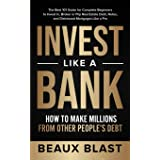 Invest Like a Bank: How to Make Millions From Other People's Debt.: The Best 101 Guide for Complete Beginners to Invest In, B