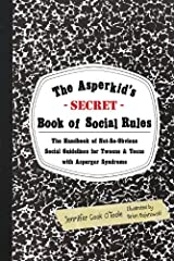 The Asperkid's (Secret) Book of Social Rules: The Handbook of Not-So-Obvious Social Guidelines for Tweens and Teens with Asperger Syndrome Kindle Edition