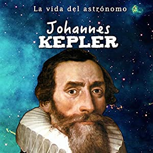 Johannes Kepler: La vida del astrónomo [Johannes Kepler: The Life of the Astronomer] Audiobook