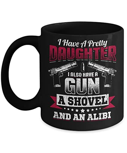 45d84cda3c6 Image Unavailable. Image not available for. Color  I Have A Pretty Daughter  I Also Have A Gun A Shovel And An Alibi Coffee