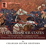 The Crusader States: The History of the European States Established in the Middle East During the Crusades |  Charles River Editors