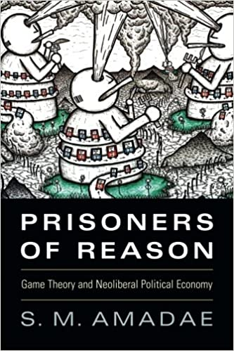 Prisoners of Reason Game Theory and Neoliberal Political Economy