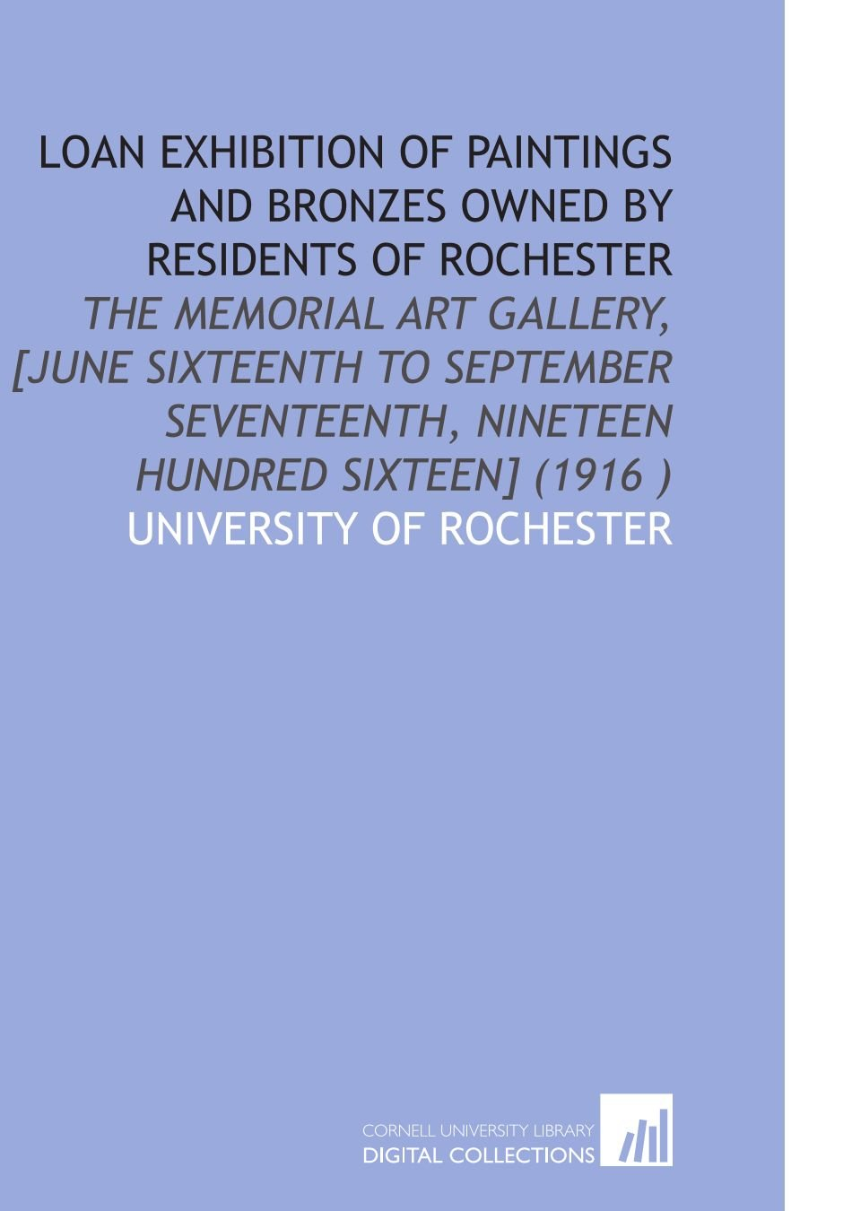 Read Online Loan Exhibition of Paintings and Bronzes Owned by Residents of Rochester: The Memorial Art Gallery, [June Sixteenth to September Seventeenth, Nineteen Hundred Sixteen] (1916 ) pdf epub