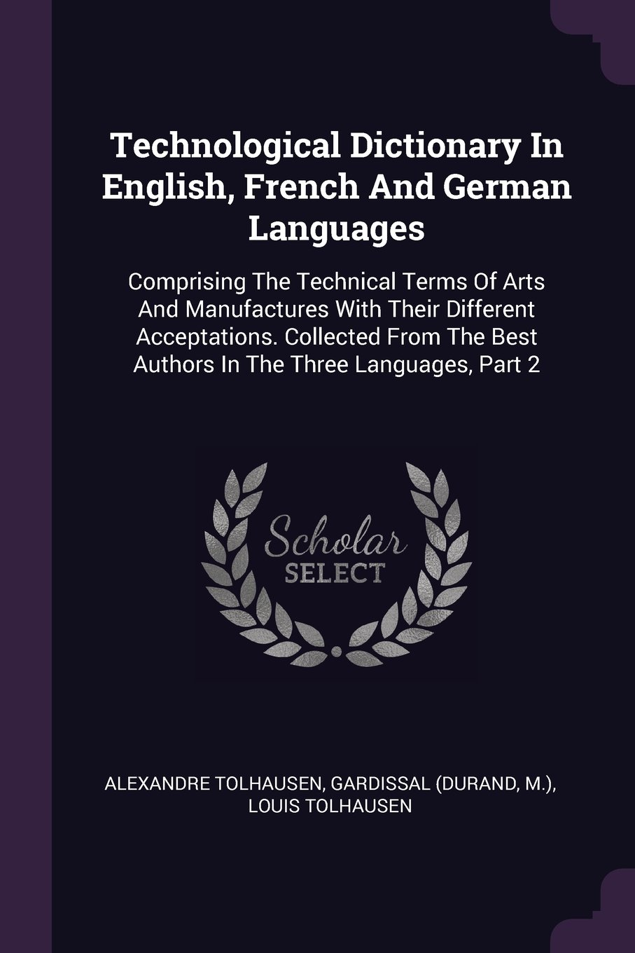 Technological Dictionary In English, French And German Languages: Comprising The Technical Terms Of Arts And Manufactures With Their Different ... Best Authors In The Three Languages, Part 2