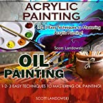 Acrylic Painting & Oil Painting: 1-2-3 Easy Techniques to Mastering Acrylic Painting! & 1-2-3 Easy Techniques to Mastering Oil Painting! | Scott Landowski