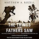 The Things Our Fathers Saw: The Untold Stories of the World War II Generation from Hometown, USA - Voices of the Pacific Theater Audiobook by Matthew A. Rozell Narrated by Hillary Huber, Sean Runnette