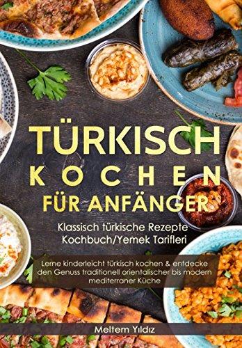 Türkisch Kochen für Anfänger: Klassisch türkische Rezepte - Kochbuch/Yemek Tarifleri: Lerne kinderleicht türkisch kochen & entdecke den Genuss modern mediterraner Küche (German Edition)