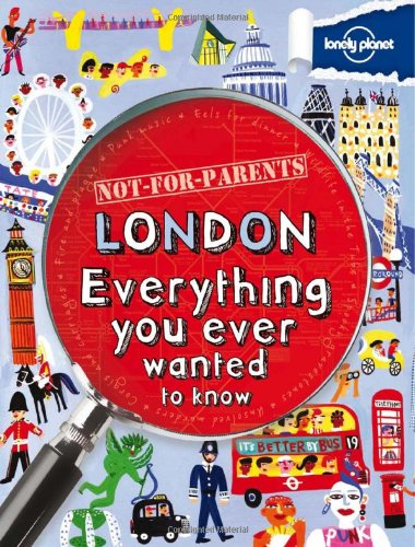 Not For Parents London: Everything You Ever Wanted to Know (Lonely Planet Not for Parents) PDF