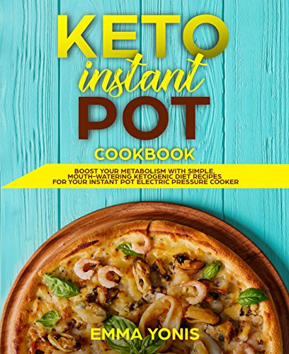 Keto Instant Pot Cookbook: Boost Your Metabolism With Simple, Mouth-Watering Ketogenic Diet Recipes For Your Instant Pot Electric Pressure Cooker by Emma Yonis