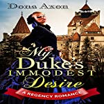 My Duke's Immodest Desire: A Regency Romance | Historical Deluxe,Dona Axon