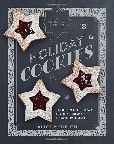 The Artisanal Kitchen: Holiday Cookies: The Ultimate Chewy, Gooey, Crispy, Crunchy Treats by Alice Medrich