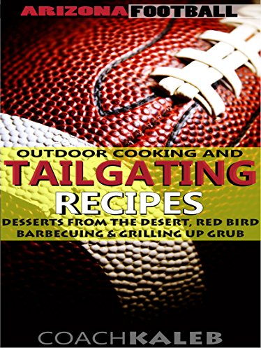 Cookbooks for Fans: Arizona Football Outdoor Cooking and Tailgating Recipes: Desserts from the Desert, Red Bird Barbecuing & Grilling Up Grub (Outdoor ... ~ American Football Recipes Book 8) by Coach Kaleb, Nathan Isaac