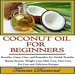 Coconut Oil for Beginners: Benefits, Cures, Uses, and Remedies for Health Benefits, Beauty Secrets, Weight Loss, Skin Care, Hair Care, Pet Care and Delicious Recipes