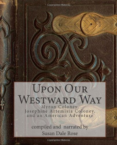Upon Our Westward Way: Myron Coloney, Josephine Artemisia Coloney, and an American Adventure pdf