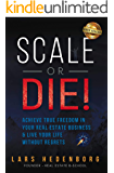 Scale or Die!: Achieve True Freedom in Your Real Estate Business & Live Your Life Without Regrets