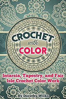 Crochet with Color: Intarsia, Tapestry, and Fair Isle