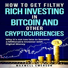 How to Get Filthy Rich Investing in Bitcoin and Other Cryptocurrencies: Why It's Not Too Late to Become a Millionaire Investor with Digital Money Audiobook by Maxwell Emerson Narrated by Matyas Job Gombos