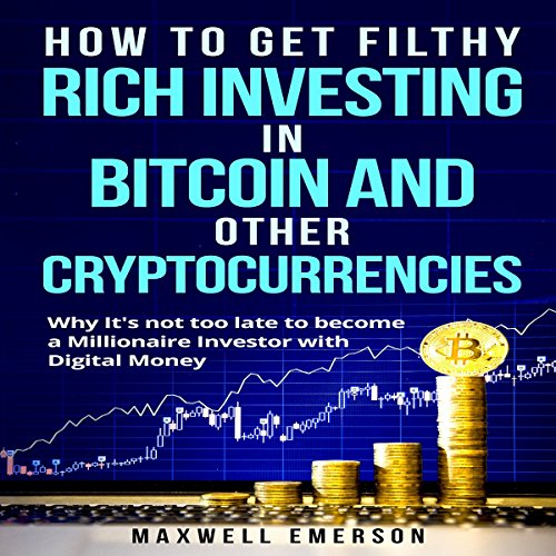 How to Get Filthy Rich Investing in Bitcoin and Other Cryptocurrencies: Why It's Not Too Late to Become a Millionaire Investor with Digital Money