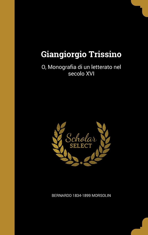 Giangiorgio Trissino: O, Monografia Di Un Letterato Nel Secolo XVI (Italian Edition) PDF