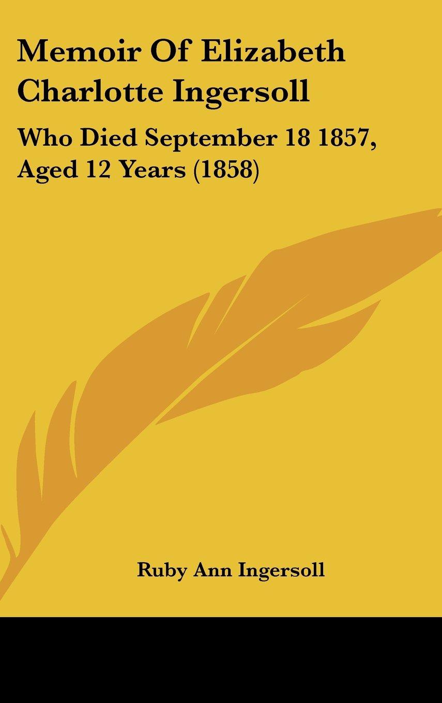 Memoir Of Elizabeth Charlotte Ingersoll: Who Died September 18 1857, Aged 12 Years (1858) PDF