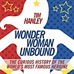 Wonder Woman Unbound: The Curious History of the World's Most Famous Heroine | Tim Hanley