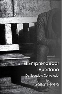 El Emprendedor Huerfano: De negado a consultado (Spanish Edition)