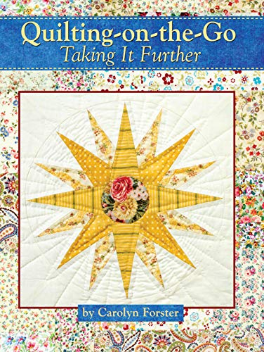 Quilting-on-the-Go: Taking it Further (Landauer) 11 Projects with Blocks from 6 inches to 25 1/2 inches, Step-by-Step Photos, and Techniques to Break Down Large Projects So You Can Quilt Anywhere