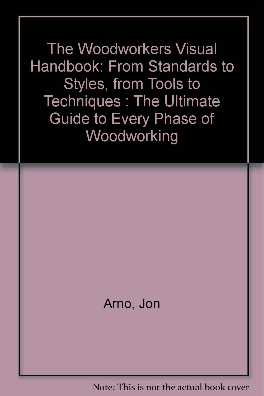 The Woodworkers Visual Handbook: From Standards to Styles, from Tools to Techniques : The Ultimate Guide to Every Phase of Woodworking