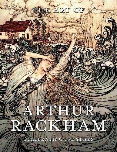 The Art of Arthur Rackham: Celebrating 150 Years of the Great Bristish Artist