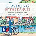 Dawdling by The Danube Audiobook by Edward Enfield Narrated by Edward Enfield