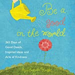 Be a Good in the World: 365 Days of Good Deeds, Inspired Ideas and Acts of Kindness | Brenda Knight