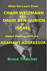 What We Learn From CHAIM WEIZMANN AND DAVID BEN-GURION of ISRAEL About Dealing With an ADAMANT AGGRESSOR Kindle Edition
