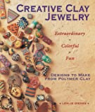 Creative Clay Jewelry: Extraordinary, Colorful, Fun Designs To Make From Polymer Clay