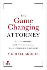 The Game Changing Attorney: How to Land the Best Cases, Stand Out from Your Competition, and Become the Obvious Choice in Your Market Paperback