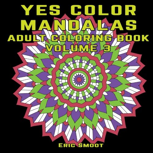 PDF Download Yes Color Mandalas Adult Coloring Book Volume 3 Mandala Designs For By Eric Smoot Read Online