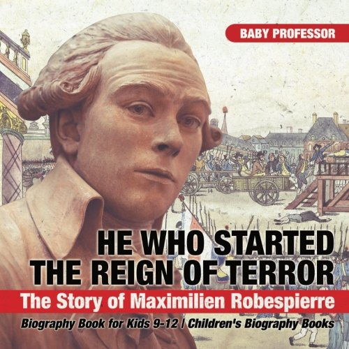 He Who Started the Reign of Terror: The Story of Maximilien Robespierre - Biography Book for Kids 9-12 | Children's Biography Books