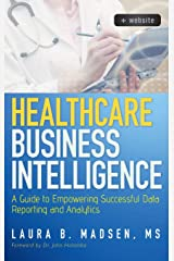 Healthcare Business Intelligence, + Website: A Guide to Empowering Successful Data Reporting and Analytics Hardcover