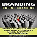 Branding: Online Branding: Imprint Now Your Brand into Your Customer's Minds, Even with No Experience! Audiobook by Riley Reive Narrated by Kent Bates