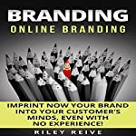 Branding: Online Branding: Imprint Now Your Brand into Your Customer's Minds, Even with No Experience! | Riley Reive