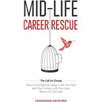 Mid-Life Career Rescue (the Call for Change): How to Change Careers, Confidently Leave a Job You Hate, and Start Living a Life You Love, Before It's Too Late: Volume 1