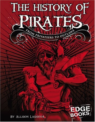 The History of Pirates: From Privateers to Outlaw (The Real World of Pirates)