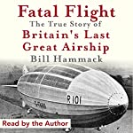 Fatal Flight: The True Story of Britain's Last Great Airship | Bill Hammack