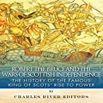 Robert the Bruce and the Wars of Scottish Independence: The History of the Famous King of Scots' Rise to Power | Charles River Editors