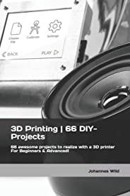 3D Printing | 66 DIY-Projects: 66 awesome projects to realize with a 3D printer For Beginners & Advanced!