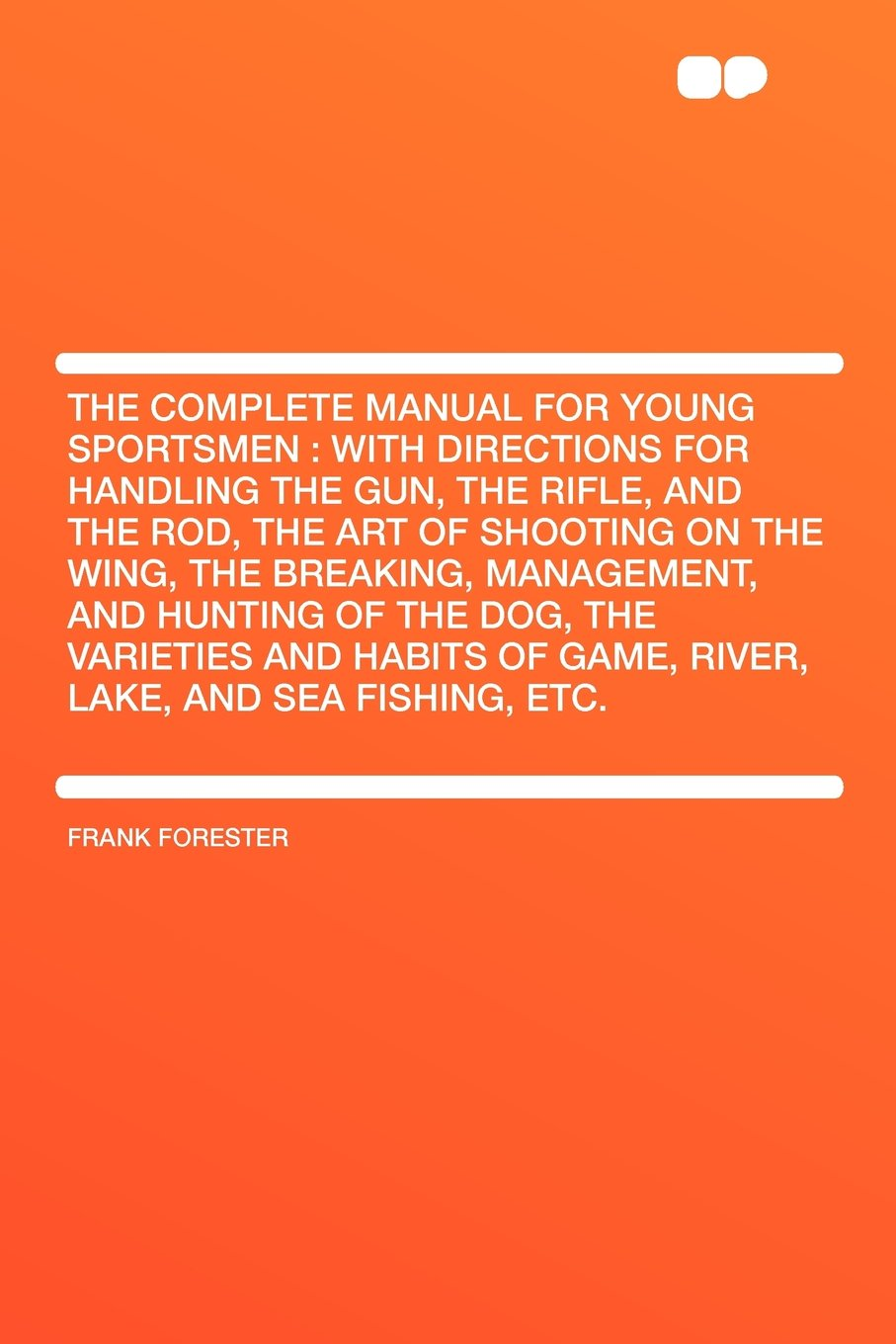 Read Online The Complete Manual for Young Sportsmen: With Directions for Handling the Gun, the Rifle, and the Rod, the Art of Shooting on the Wing, the Breaking, ... Habits of Game, River, Lake, and Sea Fishing, pdf epub